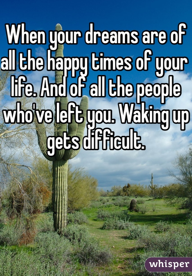When your dreams are of all the happy times of your life. And of all the people who've left you. Waking up gets difficult.
