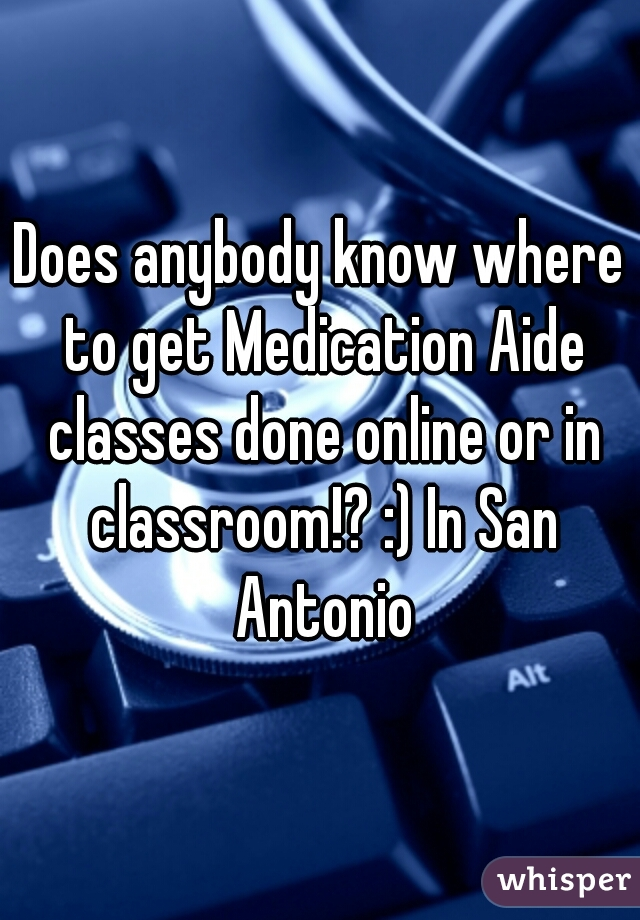 Does anybody know where to get Medication Aide classes done online or in classroom!? :) In San Antonio
