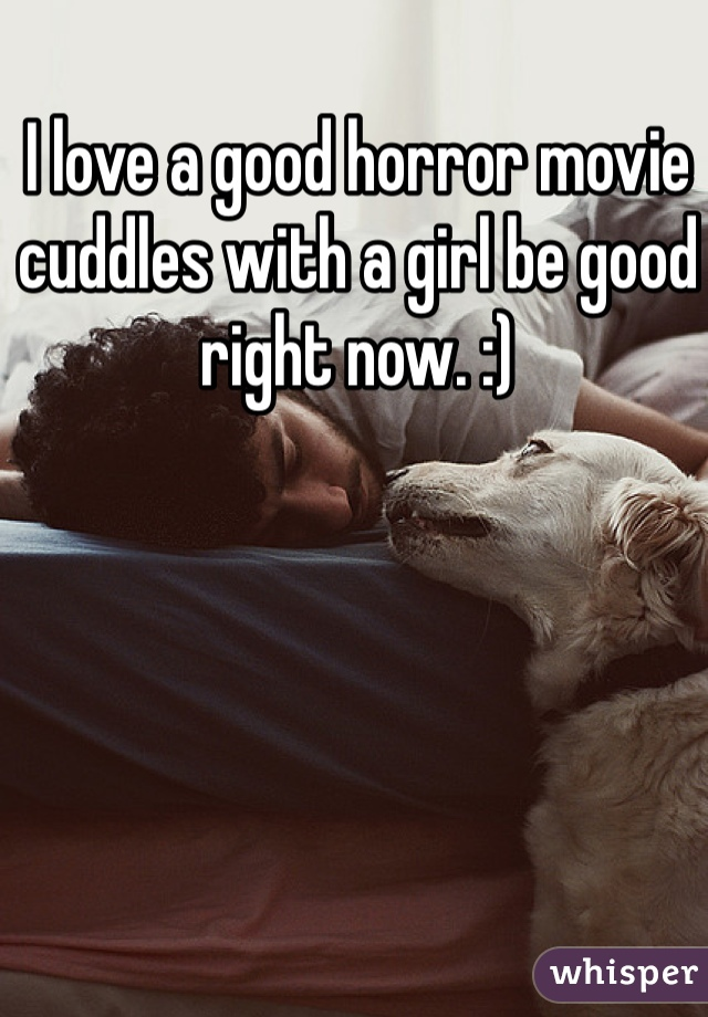 I love a good horror movie cuddles with a girl be good right now. :)