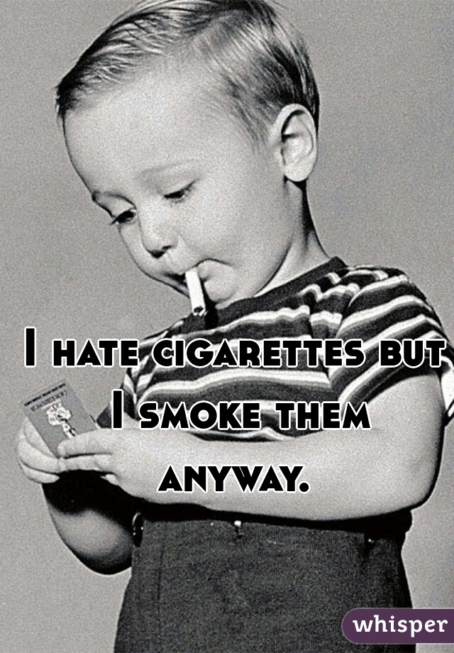 I hate cigarettes but I smoke them anyway.