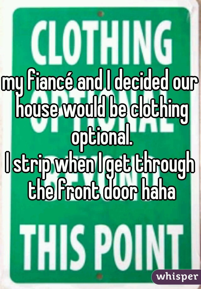 my fiancé and I decided our house would be clothing optional.  I strip when I get through the front door haha