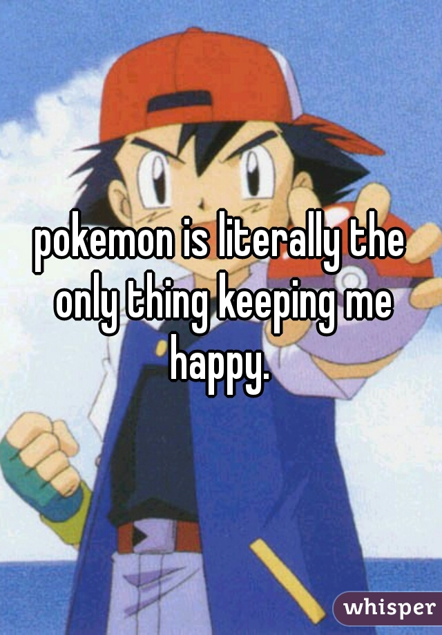 pokemon is literally the only thing keeping me happy.