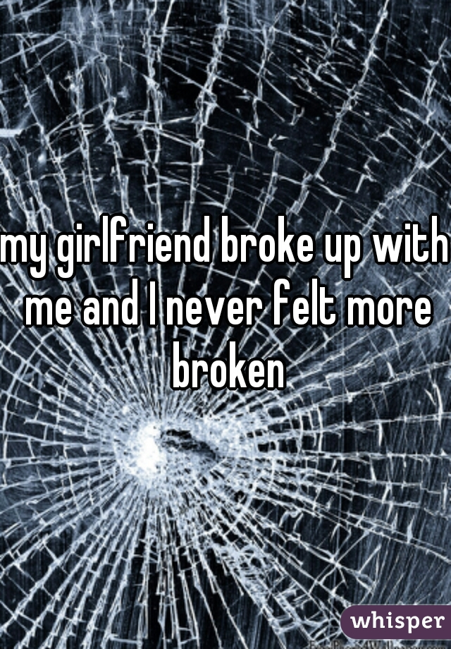 my girlfriend broke up with me and I never felt more broken