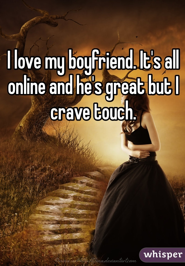 I love my boyfriend. It's all online and he's great but I crave touch.