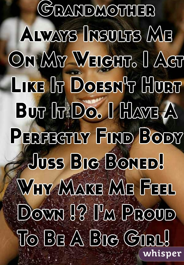 Mother And Grandmother Always Insults Me On My Weight. I Act Like It Doesn't Hurt But It Do. I Have A Perfectly Find Body Juss Big Boned! Why Make Me Feel Down !? I'm Proud To Be A Big Girl!