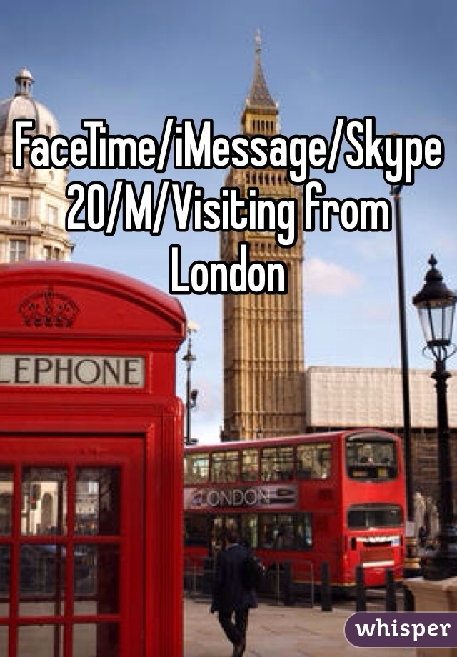 FaceTime/iMessage/Skype 20/M/Visiting from London