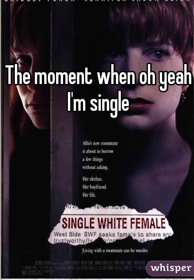 The moment when oh yeah I'm single