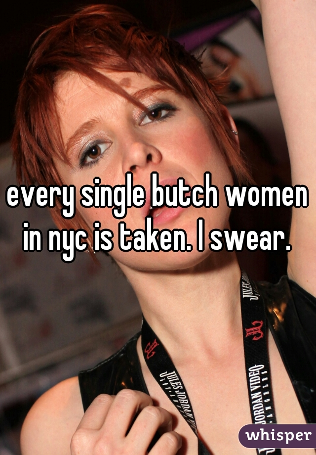 every single butch women in nyc is taken. I swear.