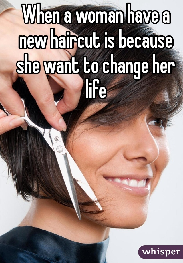 When a woman have a new haircut is because she want to change her life