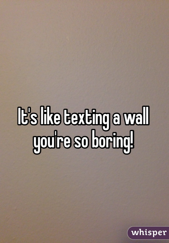 It's like texting a wall you're so boring!