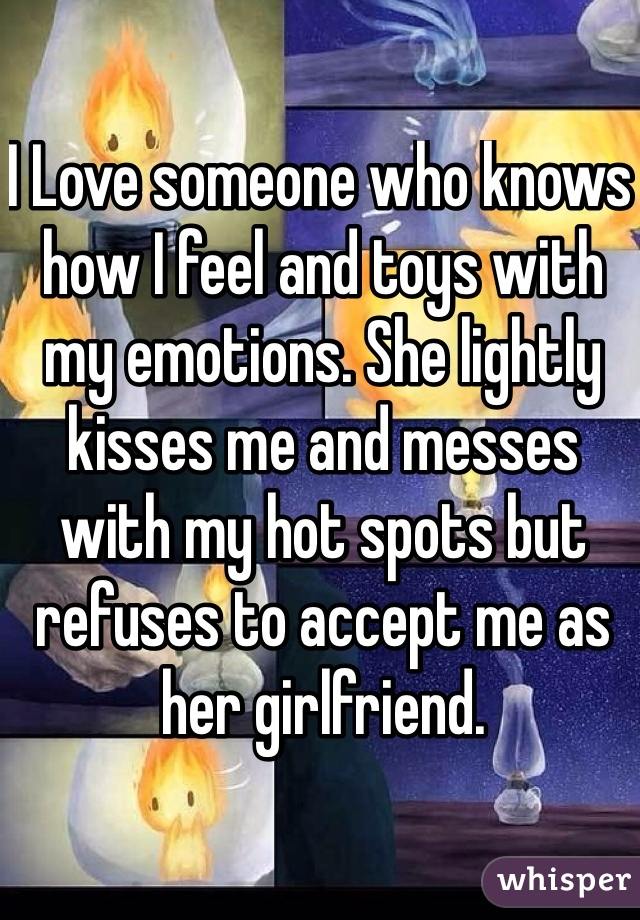 I Love someone who knows how I feel and toys with my emotions. She lightly kisses me and messes with my hot spots but refuses to accept me as her girlfriend.