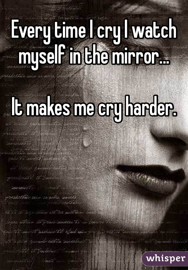 Every time I cry I watch myself in the mirror...   It makes me cry harder.