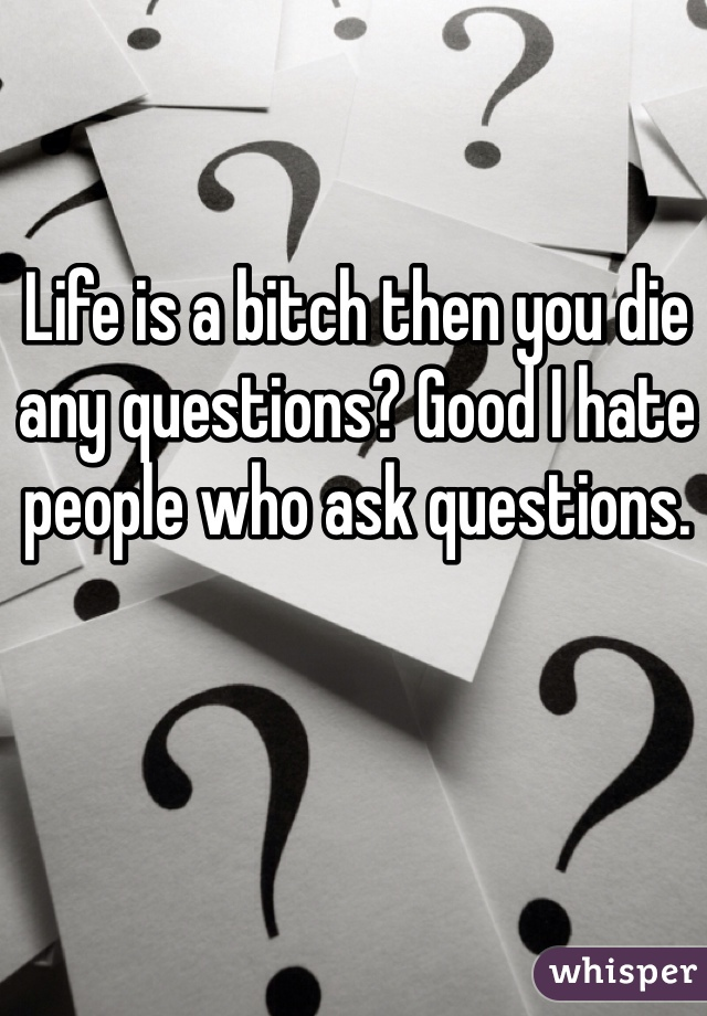 Life is a bitch then you die any questions? Good I hate people who ask questions.