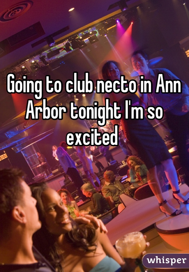Going to club necto in Ann Arbor tonight I'm so excited