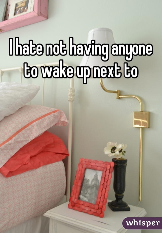 I hate not having anyone to wake up next to