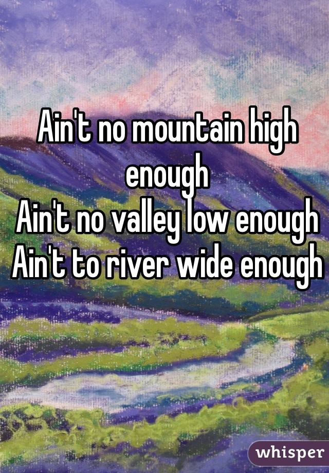 Ain't no mountain high enough Ain't no valley low enough Ain't to river wide enough