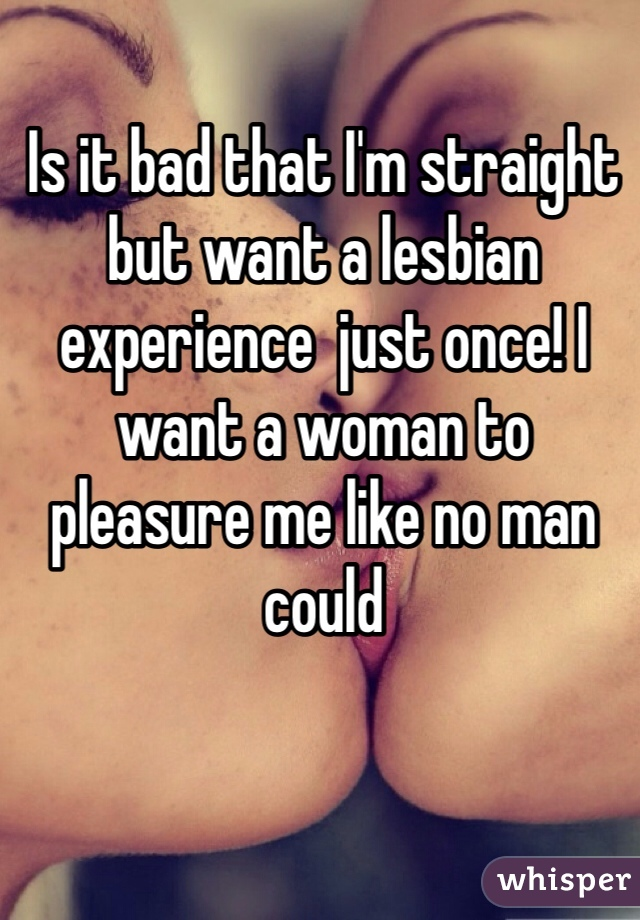 Is it bad that I'm straight but want a lesbian experience  just once! I want a woman to pleasure me like no man could