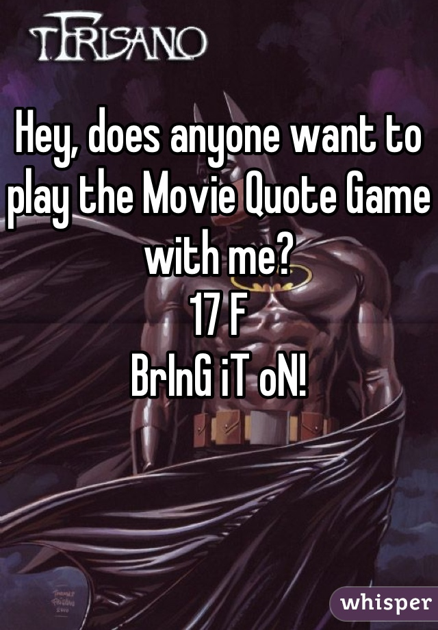 Hey, does anyone want to play the Movie Quote Game with me? 17 F BrInG iT oN!