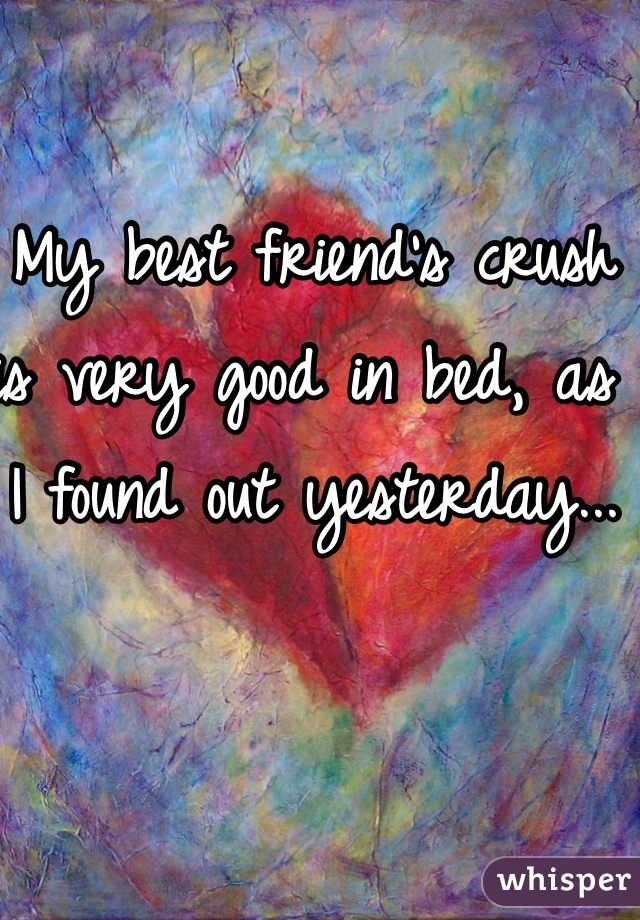 My best friend's crush is very good in bed, as I found out yesterday...