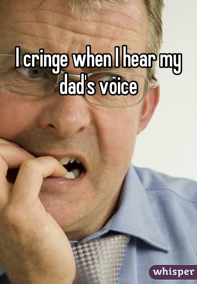 I cringe when I hear my dad's voice
