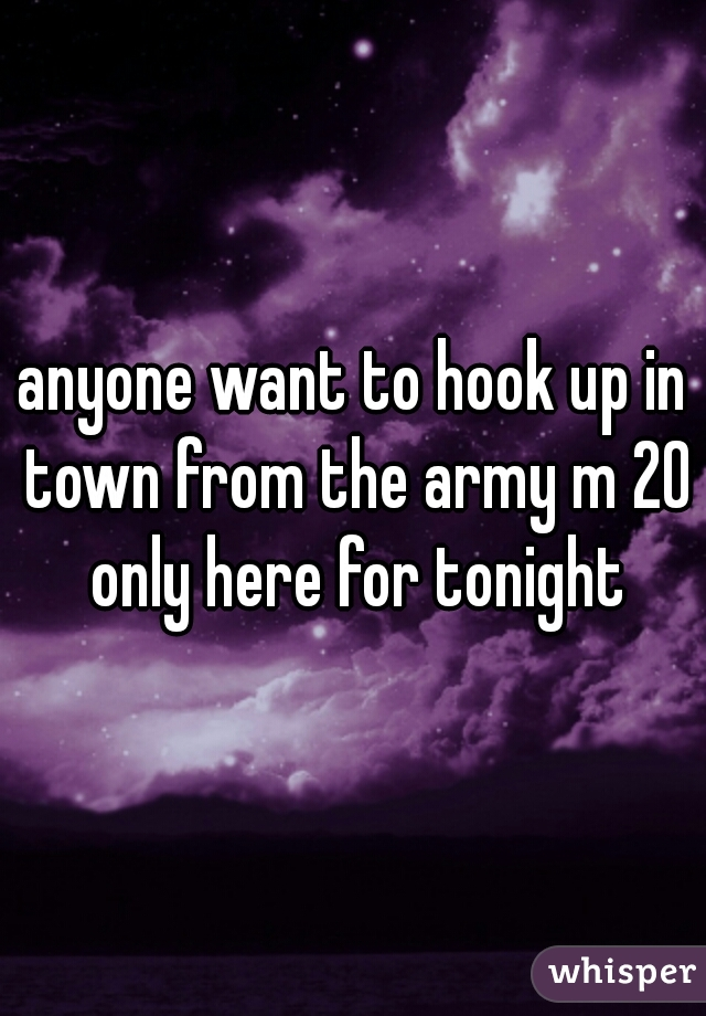 anyone want to hook up in town from the army m 20 only here for tonight