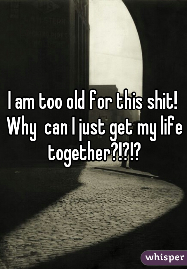 I am too old for this shit! Why  can I just get my life together?!?!?