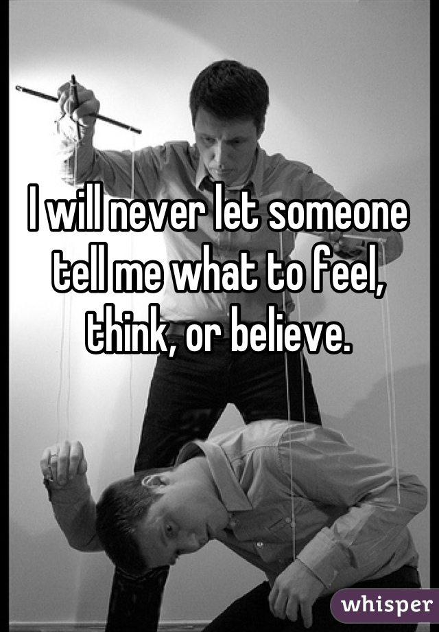 I will never let someone tell me what to feel, think, or believe.