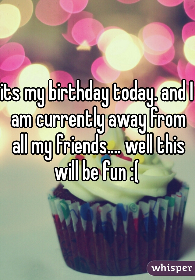its my birthday today. and I am currently away from all my friends.... well this will be fun :(
