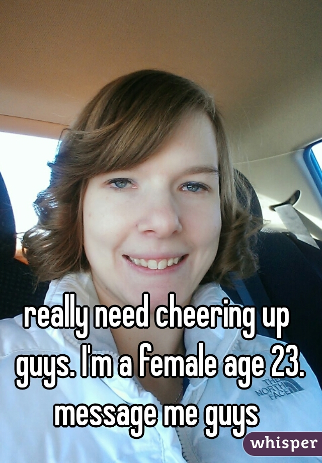 really need cheering up guys. I'm a female age 23. message me guys