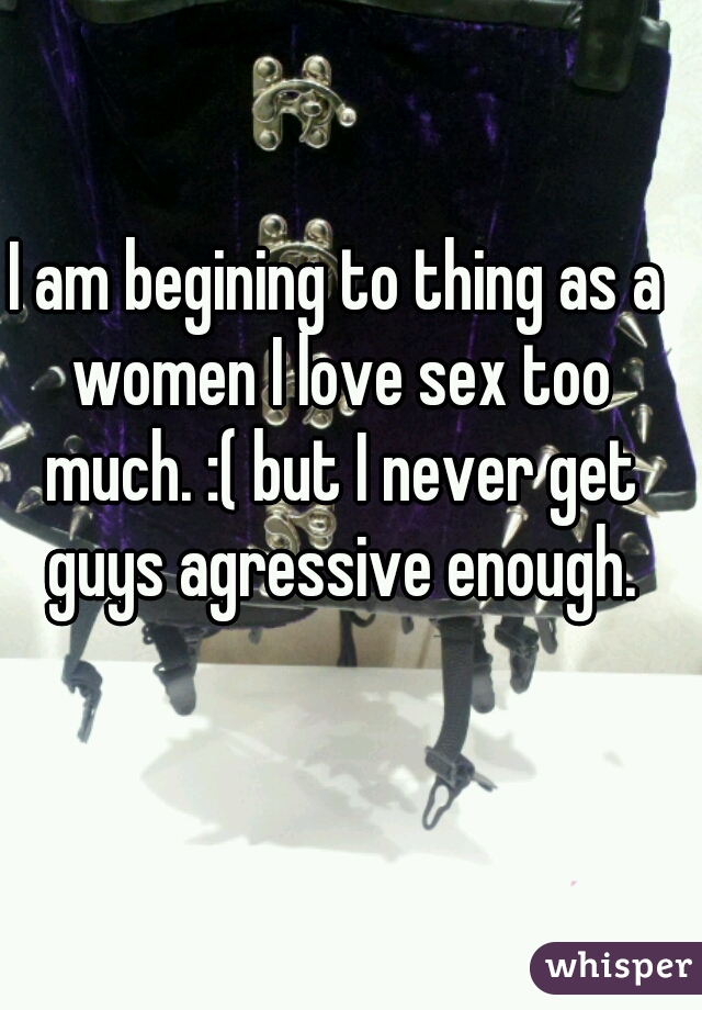 I am begining to thing as a women I love sex too much. :( but I never get guys agressive enough.