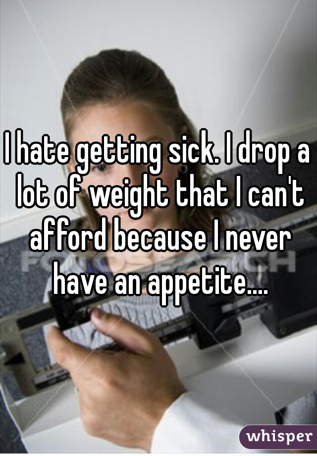 I hate getting sick. I drop a lot of weight that I can't afford because I never have an appetite....