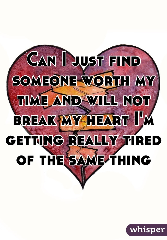 Can I just find someone worth my time and will not break my heart I'm getting really tired of the same thing
