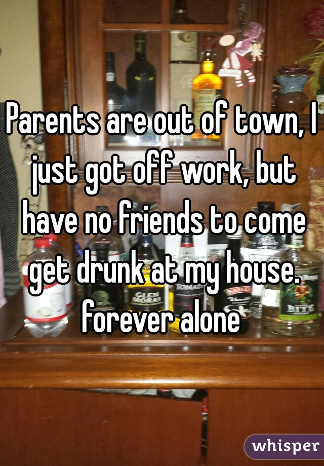 Parents are out of town, I just got off work, but have no friends to come get drunk at my house. forever alone