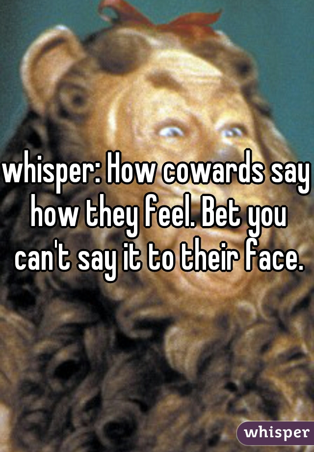 whisper: How cowards say how they feel. Bet you can't say it to their face.