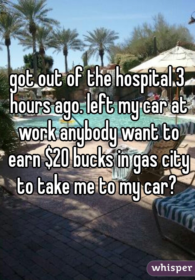 got out of the hospital 3 hours ago. left my car at work anybody want to earn $20 bucks in gas city to take me to my car?
