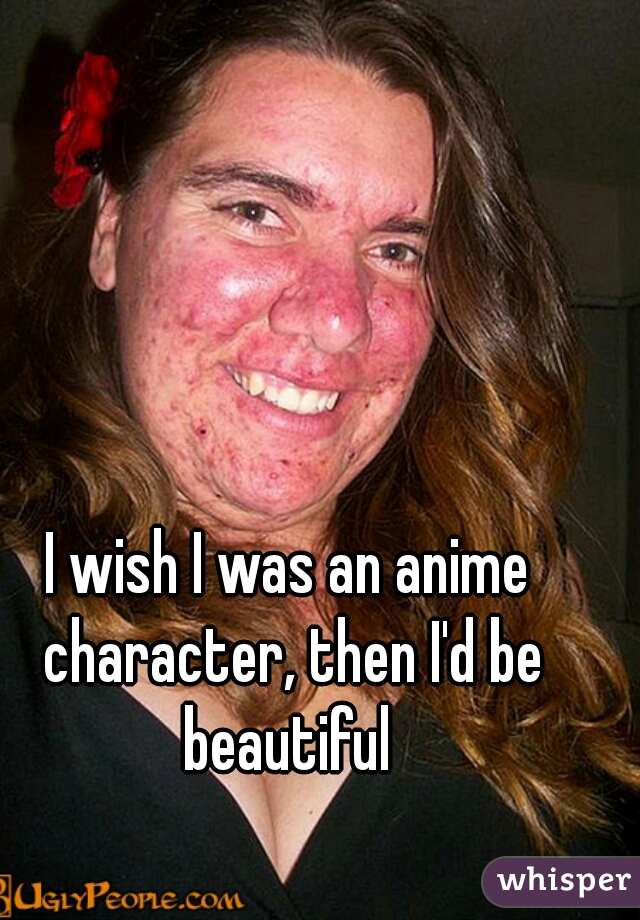 I wish I was an anime character, then I'd be beautiful