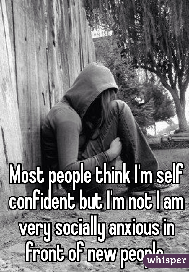 Most people think I'm self confident but I'm not I am very socially anxious in front of new people.