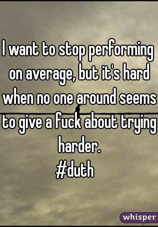 I want to stop performing on average, but it's hard when no one around seems   to give a fuck about trying harder. #duth