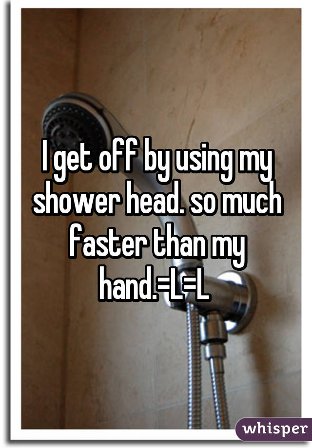 I get off by using my shower head. so much faster than my hand.=L=L