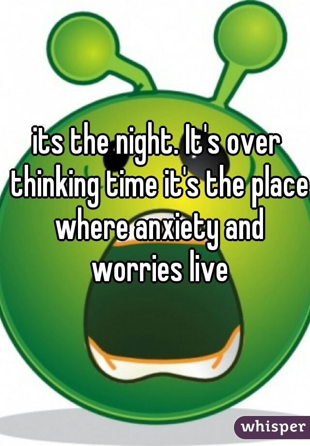 its the night. It's over thinking time it's the place where anxiety and worries live