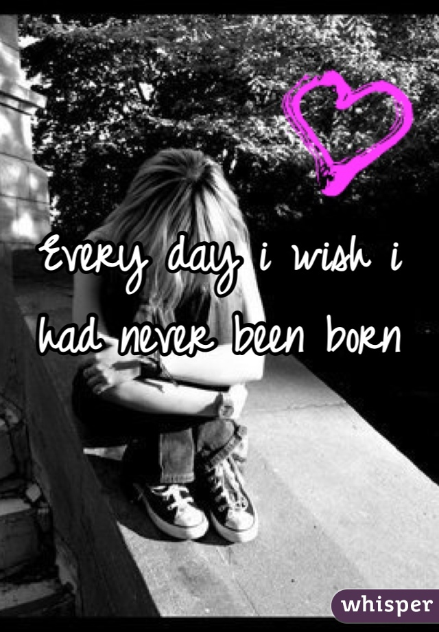 Every day i wish i had never been born