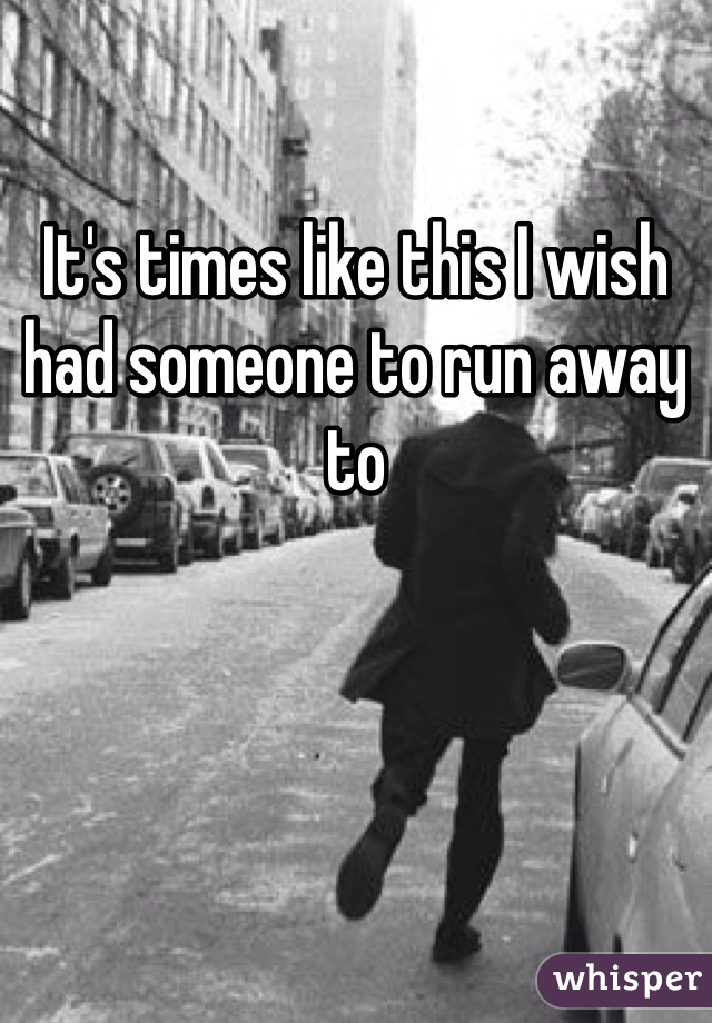 It's times like this I wish had someone to run away to