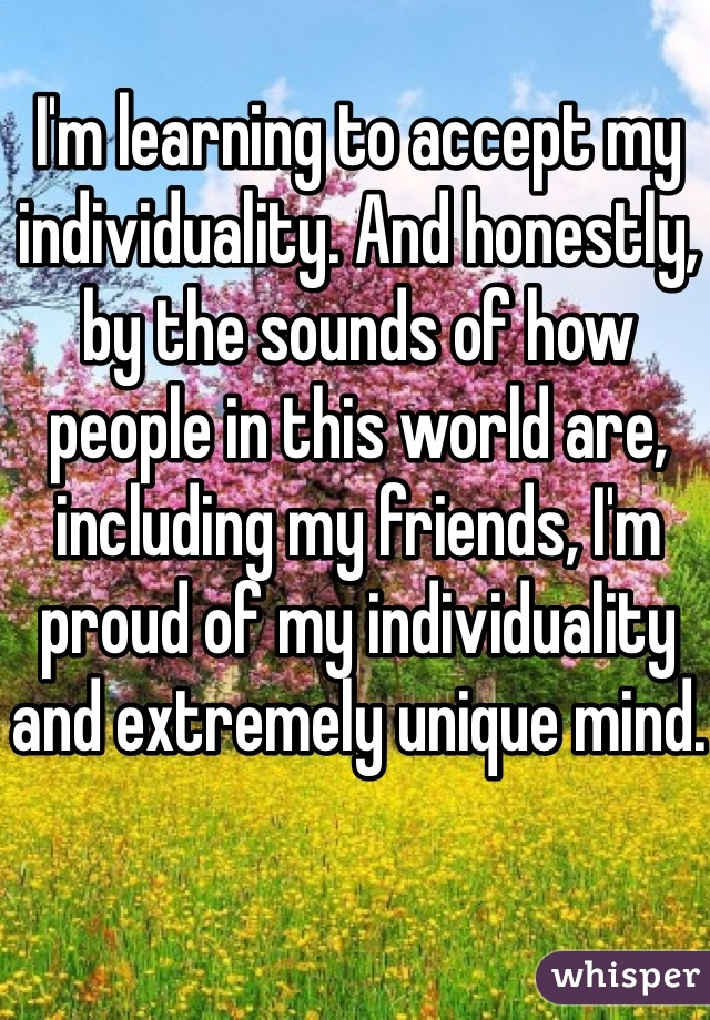 I'm learning to accept my individuality. And honestly, by the sounds of how people in this world are, including my friends, I'm proud of my individuality and extremely unique mind.