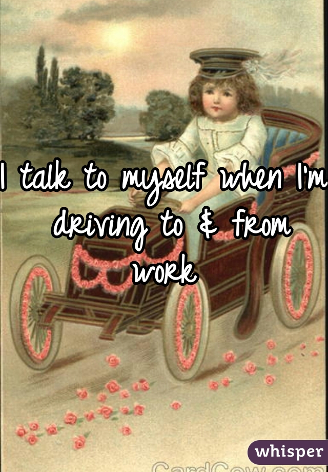 I talk to myself when I'm driving to & from work