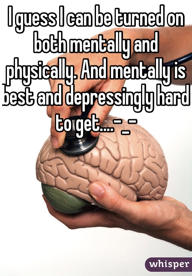 I guess I can be turned on both mentally and physically. And mentally is best and depressingly hard to get....-_-