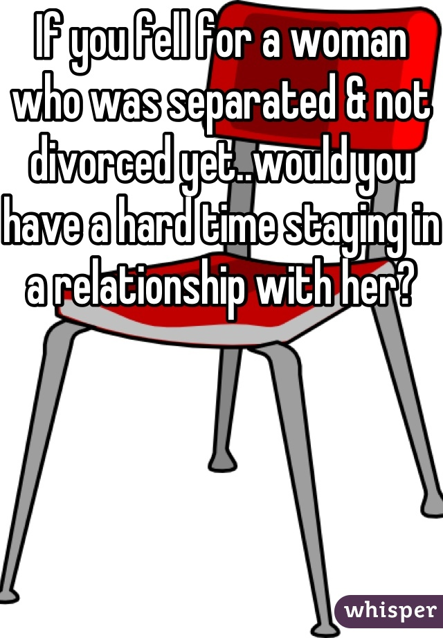 If you fell for a woman who was separated & not divorced yet..would you have a hard time staying in a relationship with her?
