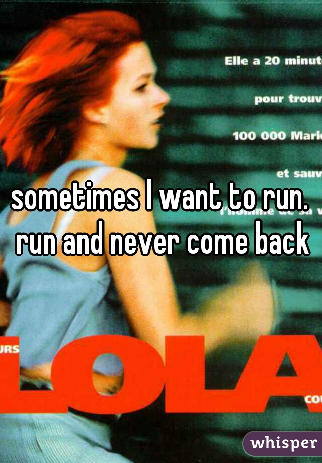 sometimes I want to run. run and never come back