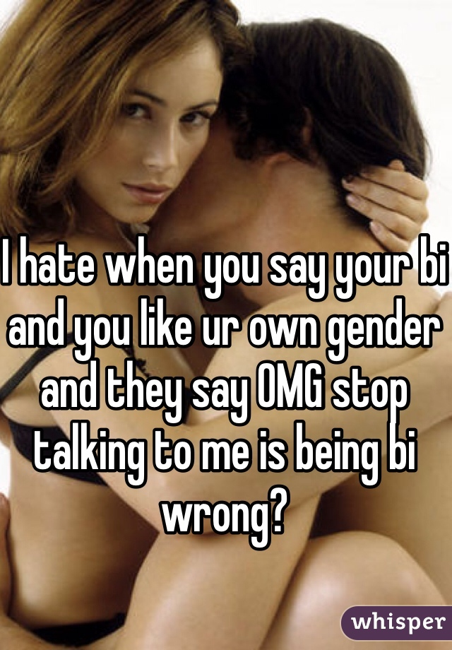 I hate when you say your bi and you like ur own gender and they say OMG stop talking to me is being bi wrong?