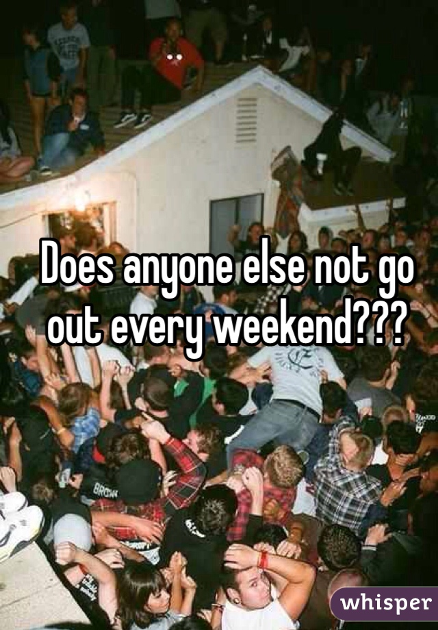 Does anyone else not go out every weekend???