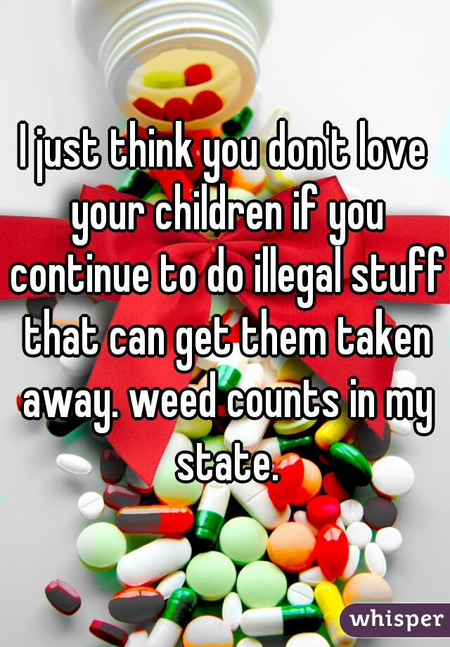 I just think you don't love your children if you continue to do illegal stuff that can get them taken away. weed counts in my state.